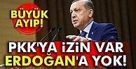 pkk#039;ya izin var Erdoğan#039;a yok